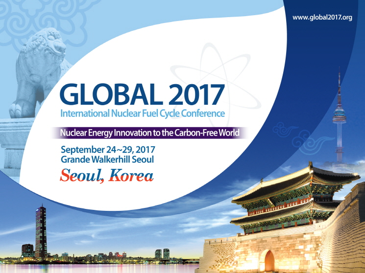 GLOBAL 2017 International Nuclear Fuel Cycle Conference Nuclear Energy Innovation to the Carbon-Free World September 24~29, 2017 Grande Walkerhill Seoul Seoul, Korea